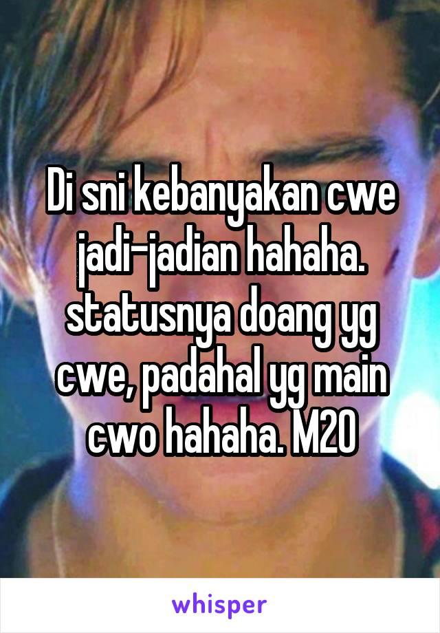 Di sni kebanyakan cwe jadi-jadian hahaha. statusnya doang yg cwe, padahal yg main cwo hahaha. M20