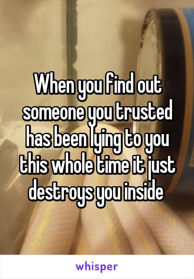 When you find out someone you trusted has been lying to you this whole time it just destroys you inside