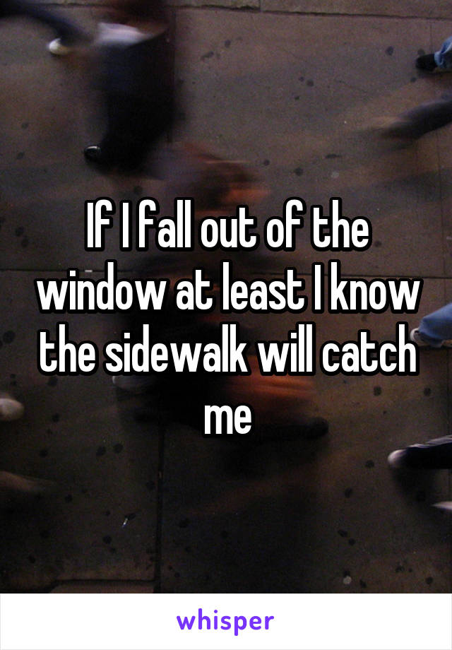 If I fall out of the window at least I know the sidewalk will catch me