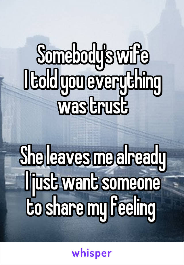 Somebody's wife I told you everything was trust  She leaves me already I just want someone to share my feeling