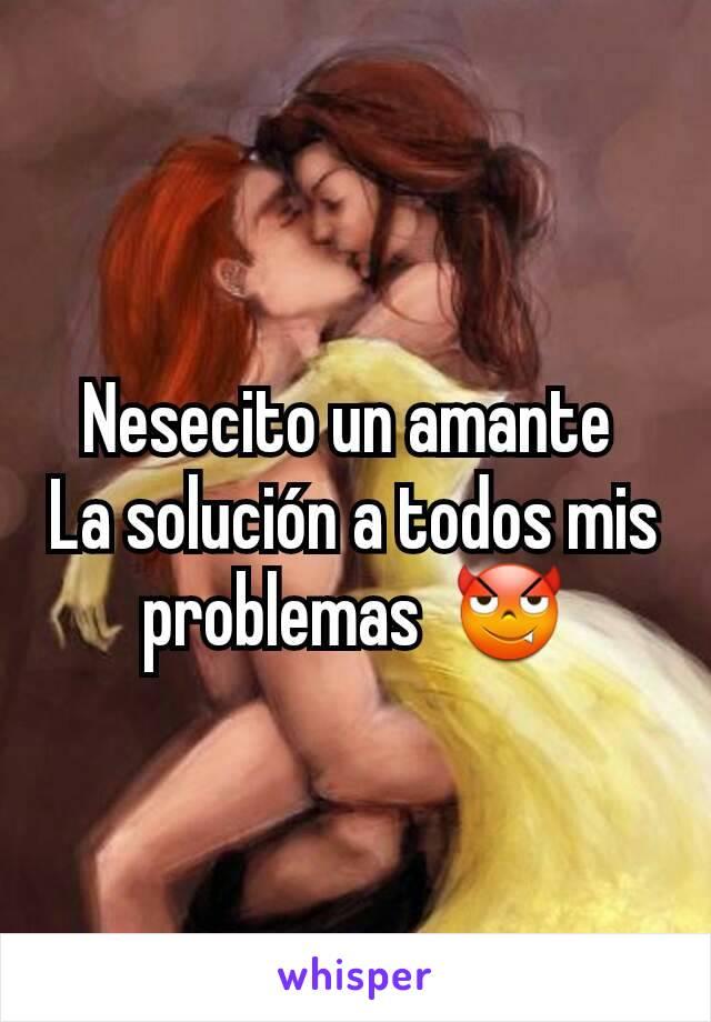Nesecito un amante  La solución a todos mis problemas  😈