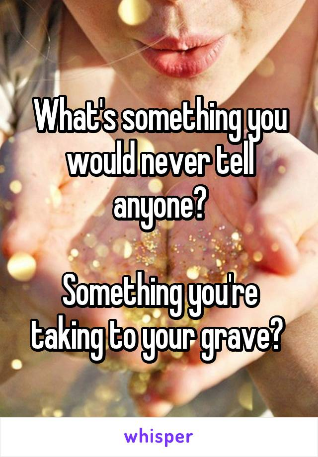 What's something you would never tell anyone?  Something you're taking to your grave?