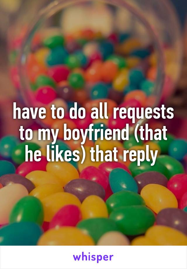 have to do all requests to my boyfriend (that he likes) that reply