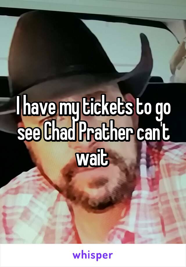 I have my tickets to go see Chad Prather can't wait