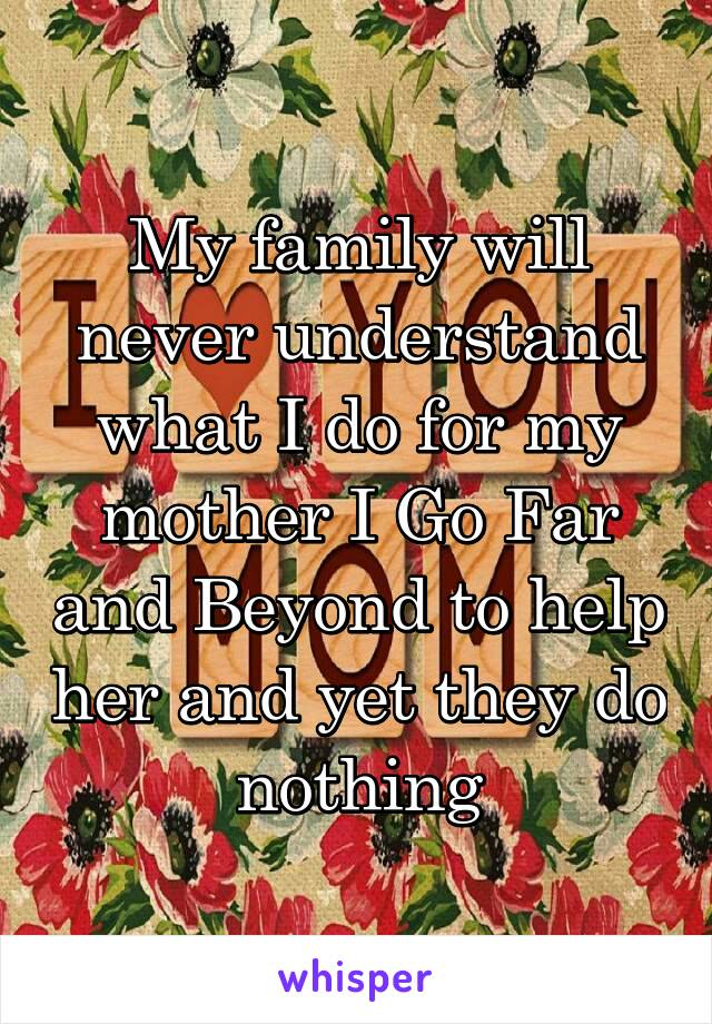 My family will never understand what I do for my mother I Go Far and Beyond to help her and yet they do nothing