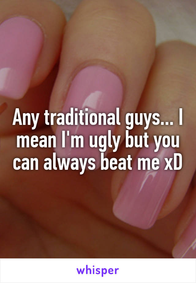 Any traditional guys... I mean I'm ugly but you can always beat me xD
