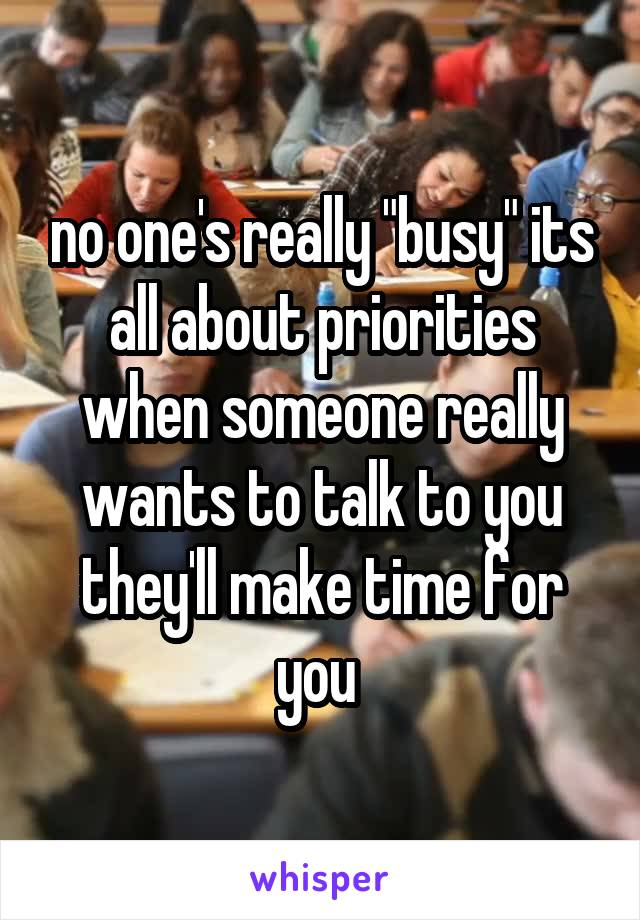 """no one's really """"busy"""" its all about priorities when someone really wants to talk to you they'll make time for you"""
