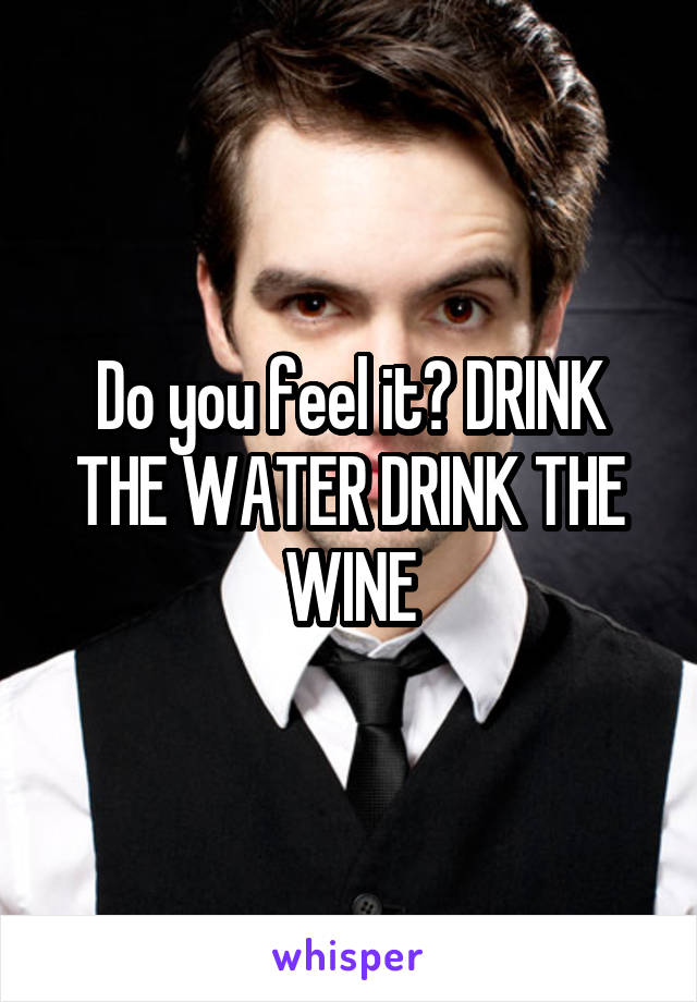 Do you feel it? DRINK THE WATER DRINK THE WINE