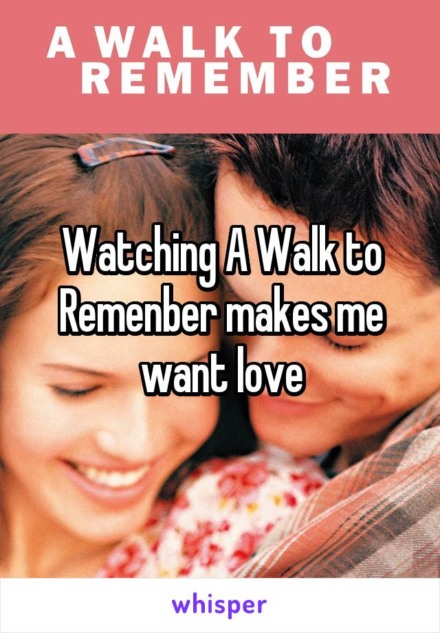 Watching A Walk to Remenber makes me want love