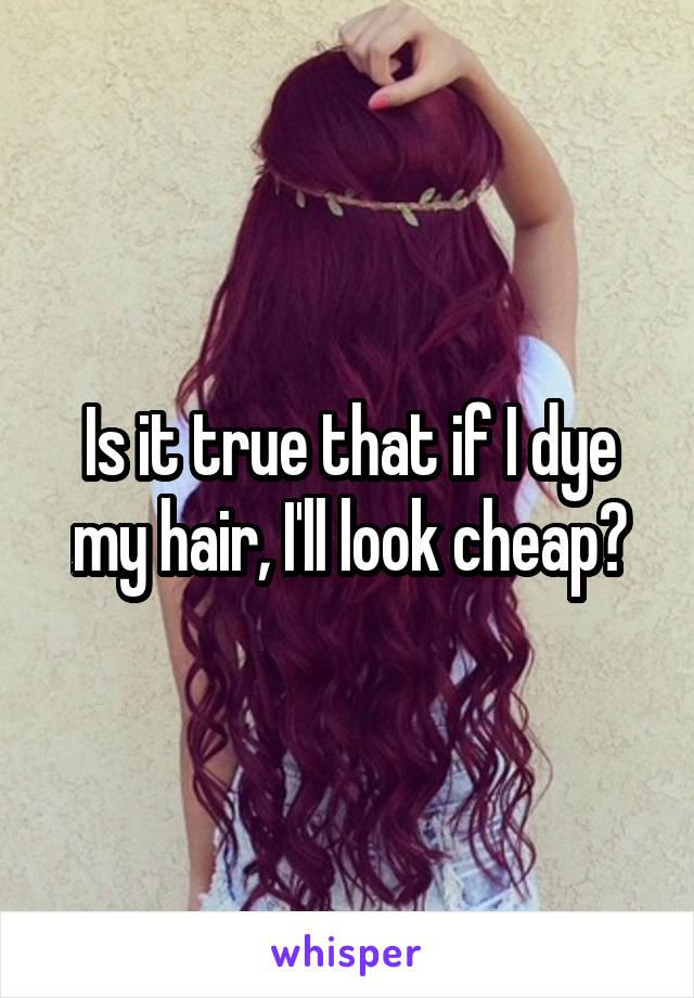 Is it true that if I dye my hair, I'll look cheap?