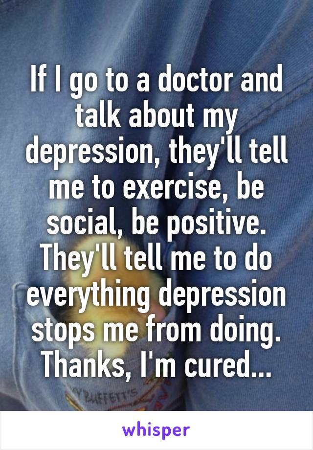 If I go to a doctor and talk about my depression, they'll tell me to exercise, be social, be positive. They'll tell me to do everything depression stops me from doing. Thanks, I'm cured...