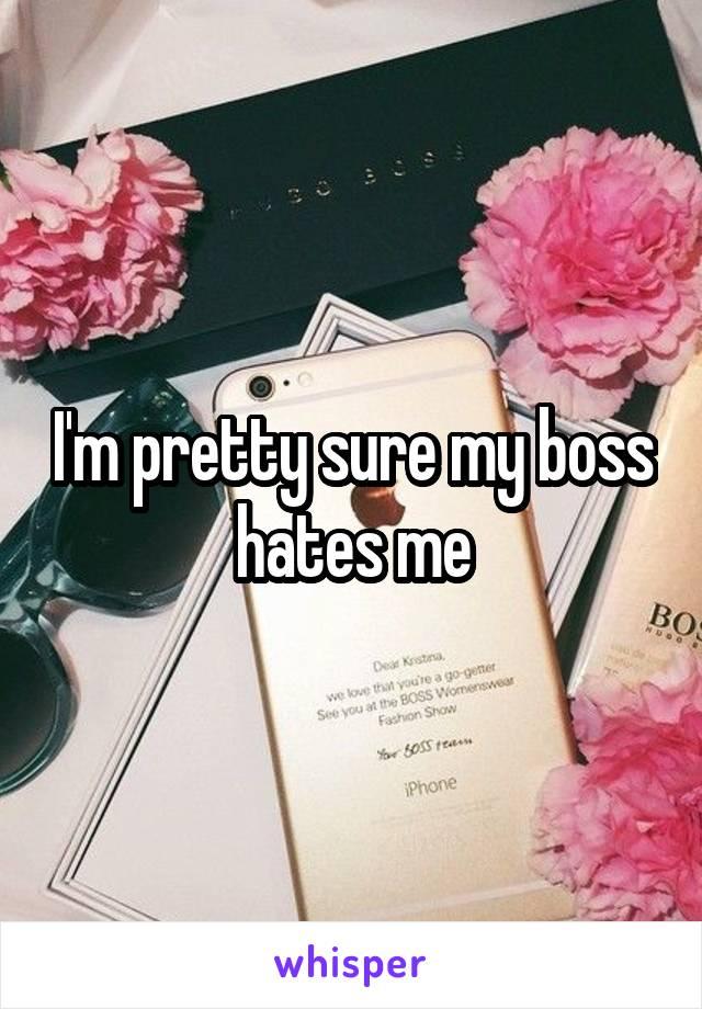 I'm pretty sure my boss hates me