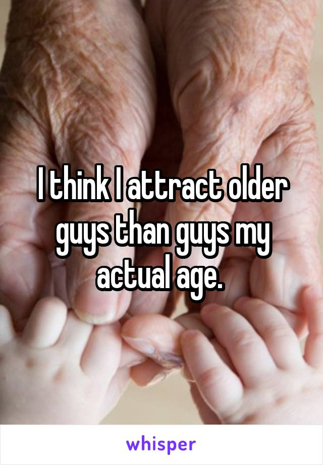 I think I attract older guys than guys my actual age.