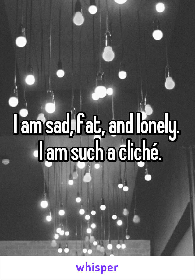 I am sad, fat, and lonely.    I am such a cliché.