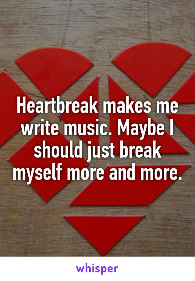 Heartbreak makes me write music. Maybe I should just break myself more and more.