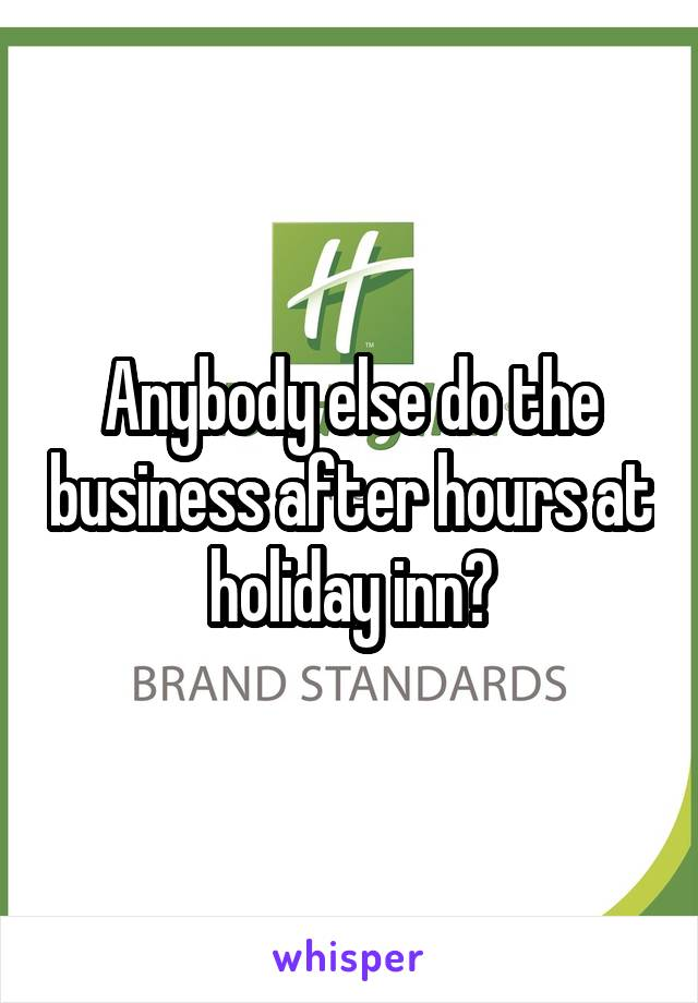 Anybody else do the business after hours at holiday inn?