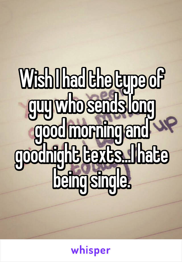 Wish I had the type of guy who sends long good morning and goodnight texts...I hate being single.