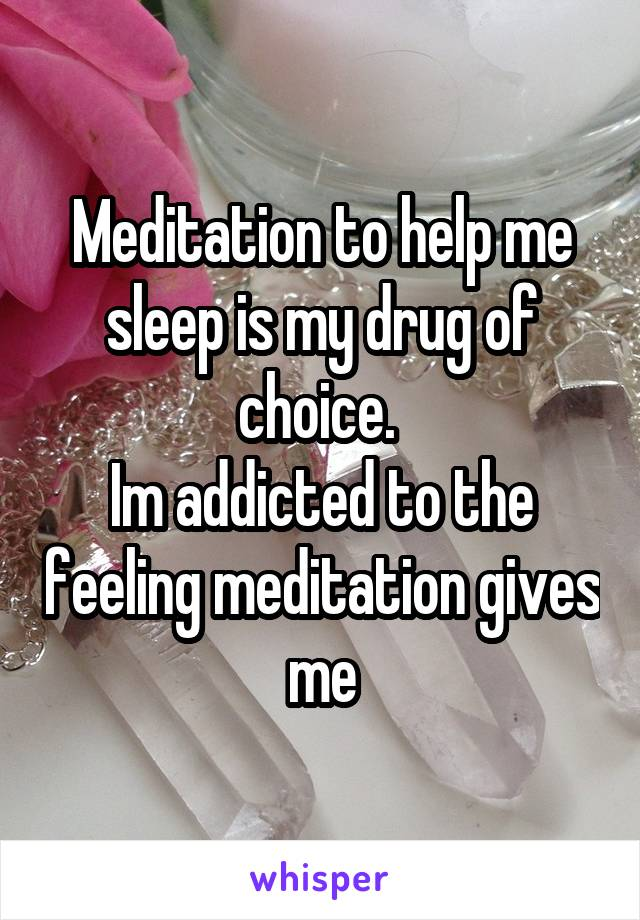 Meditation to help me sleep is my drug of choice.  Im addicted to the feeling meditation gives me