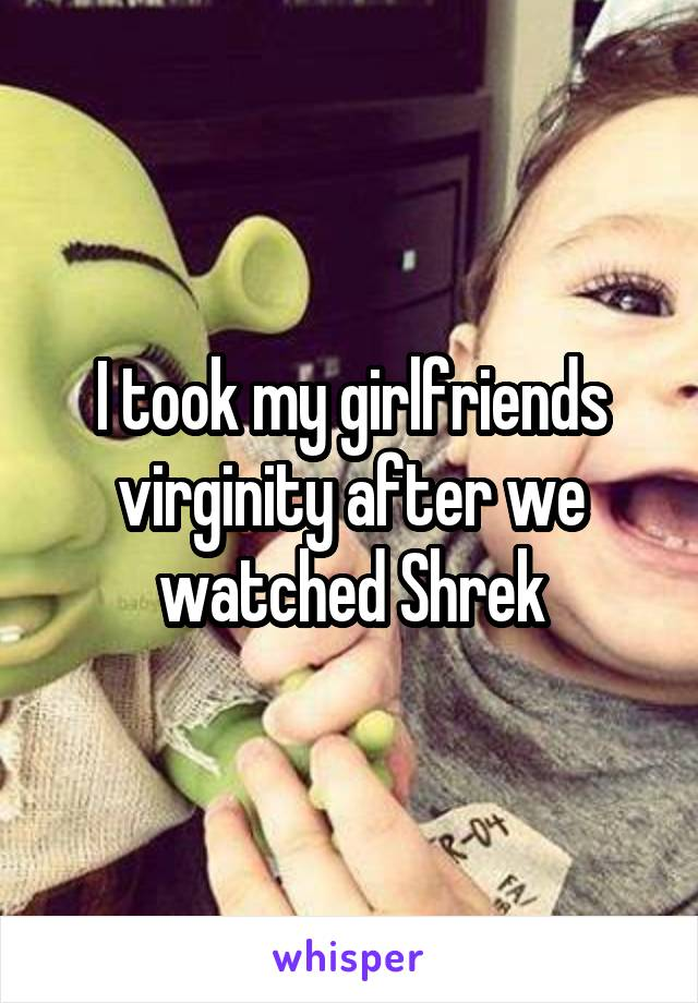 I took my girlfriends virginity after we watched Shrek