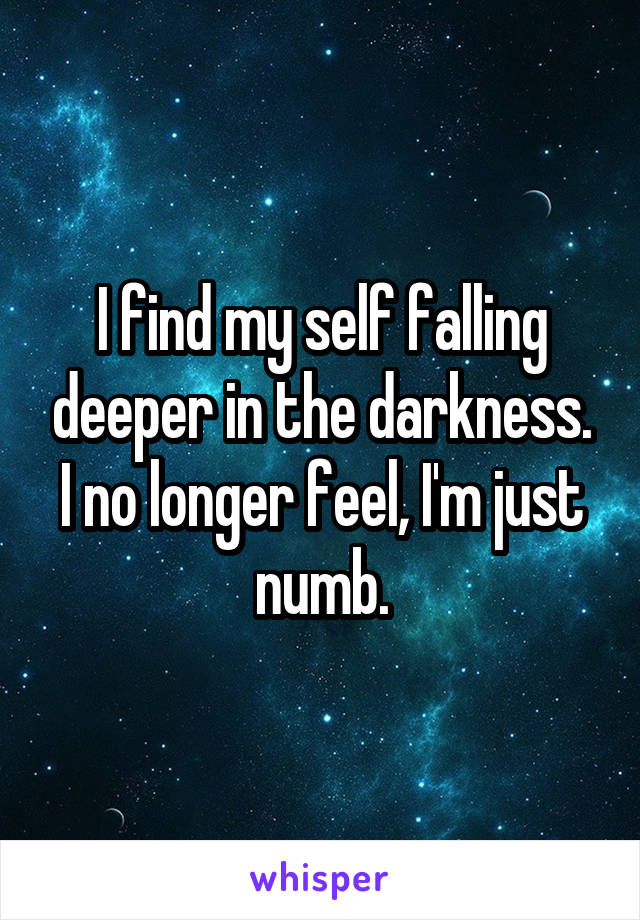 I find my self falling deeper in the darkness. I no longer feel, I'm just numb.