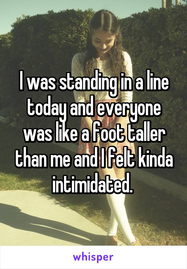 I was standing in a line today and everyone was like a foot taller than me and I felt kinda intimidated.