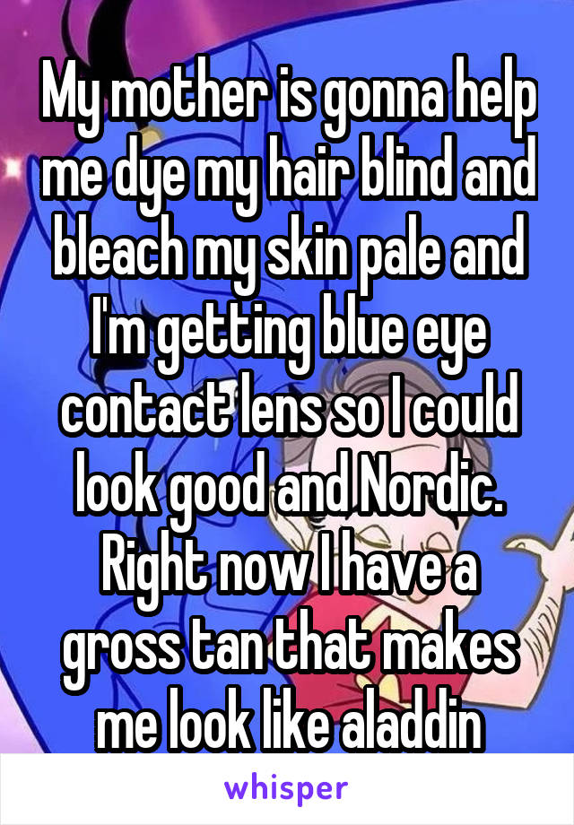 My mother is gonna help me dye my hair blind and bleach my skin pale and I'm getting blue eye contact lens so I could look good and Nordic. Right now I have a gross tan that makes me look like aladdin