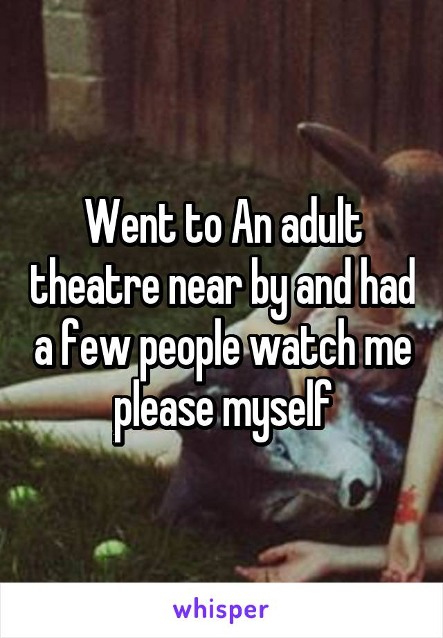 Went to An adult theatre near by and had a few people watch me please myself