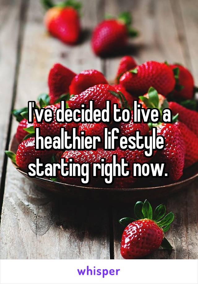 I've decided to live a healthier lifestyle starting right now.