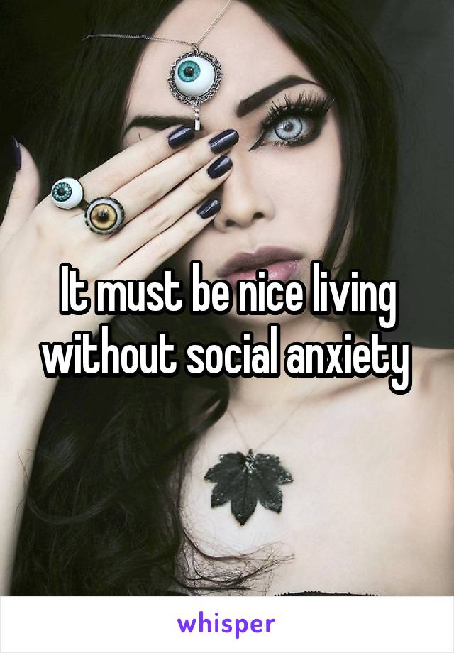 It must be nice living without social anxiety