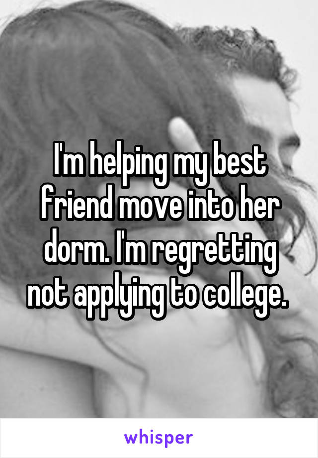 I'm helping my best friend move into her dorm. I'm regretting not applying to college.