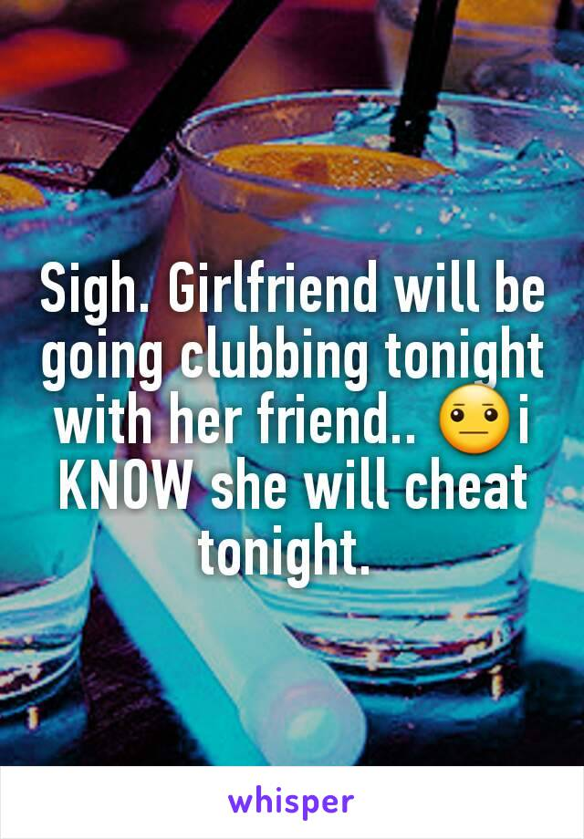 Sigh. Girlfriend will be going clubbing tonight with her friend.. 😐i KNOW she will cheat tonight.