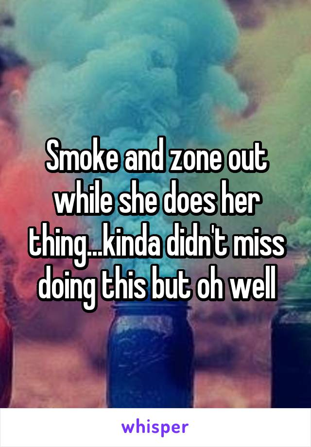 Smoke and zone out while she does her thing...kinda didn't miss doing this but oh well