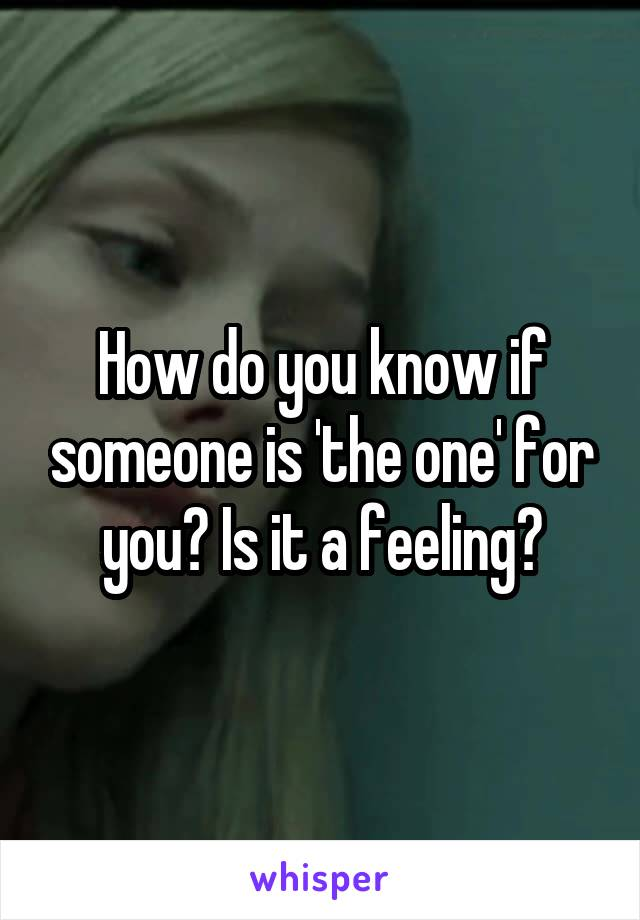 How do you know if someone is 'the one' for you? Is it a feeling?