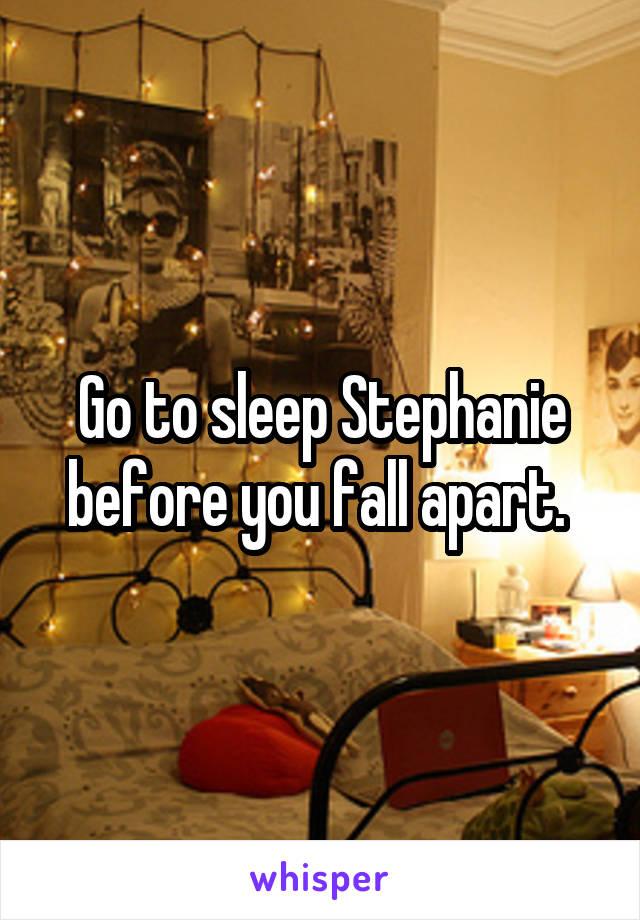 Go to sleep Stephanie before you fall apart.