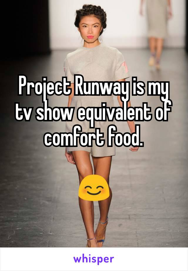 Project Runway is my tv show equivalent of comfort food.  😊