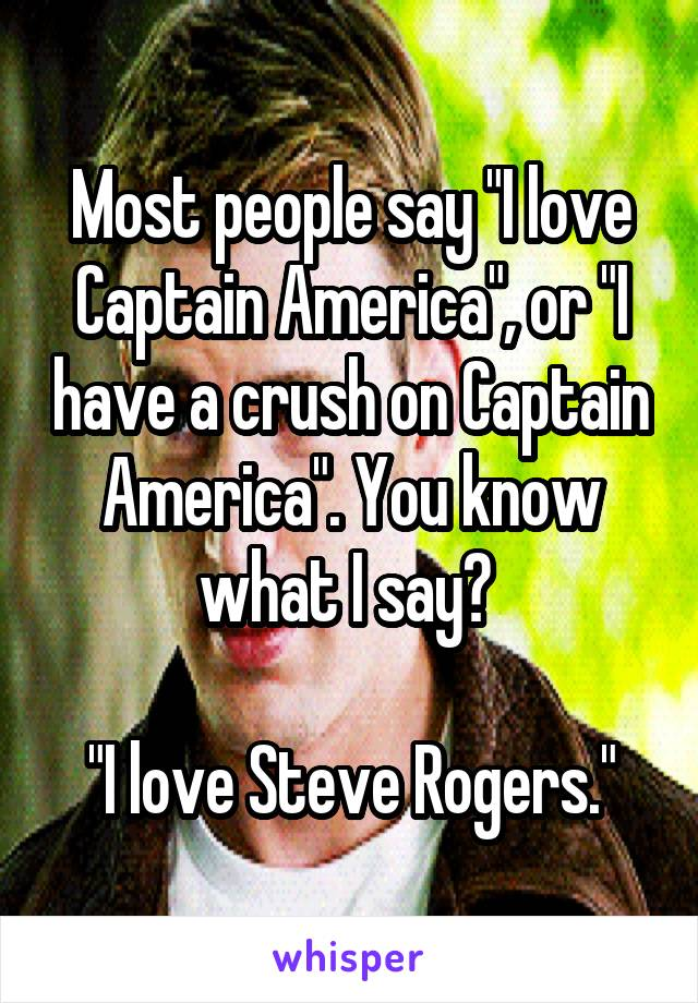 "Most people say ""I love Captain America"", or ""I have a crush on Captain America"". You know what I say?   ""I love Steve Rogers."""