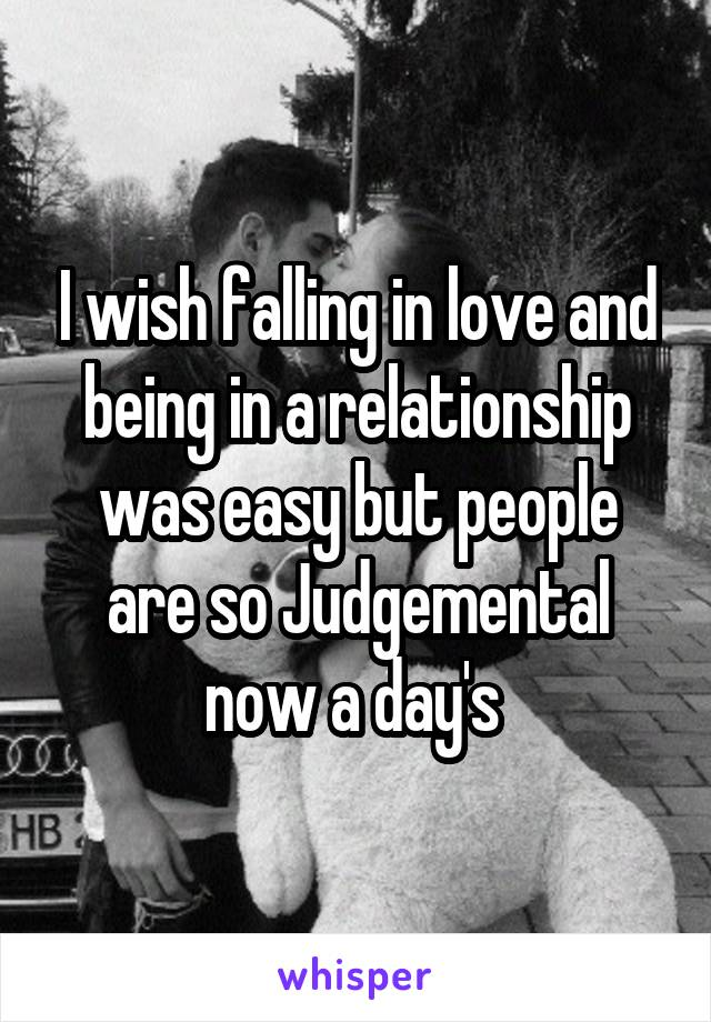 I wish falling in love and being in a relationship was easy but people are so Judgemental now a day's