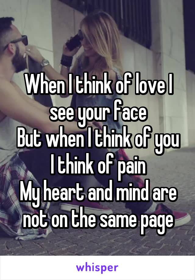 When I think of love I see your face But when I think of you I think of pain My heart and mind are not on the same page