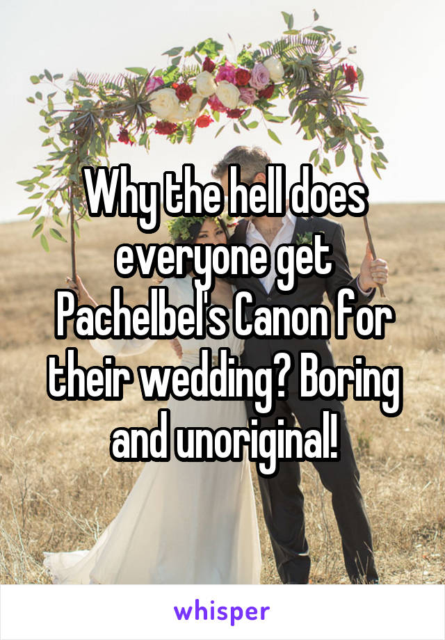 Why the hell does everyone get Pachelbel's Canon for their wedding? Boring and unoriginal!