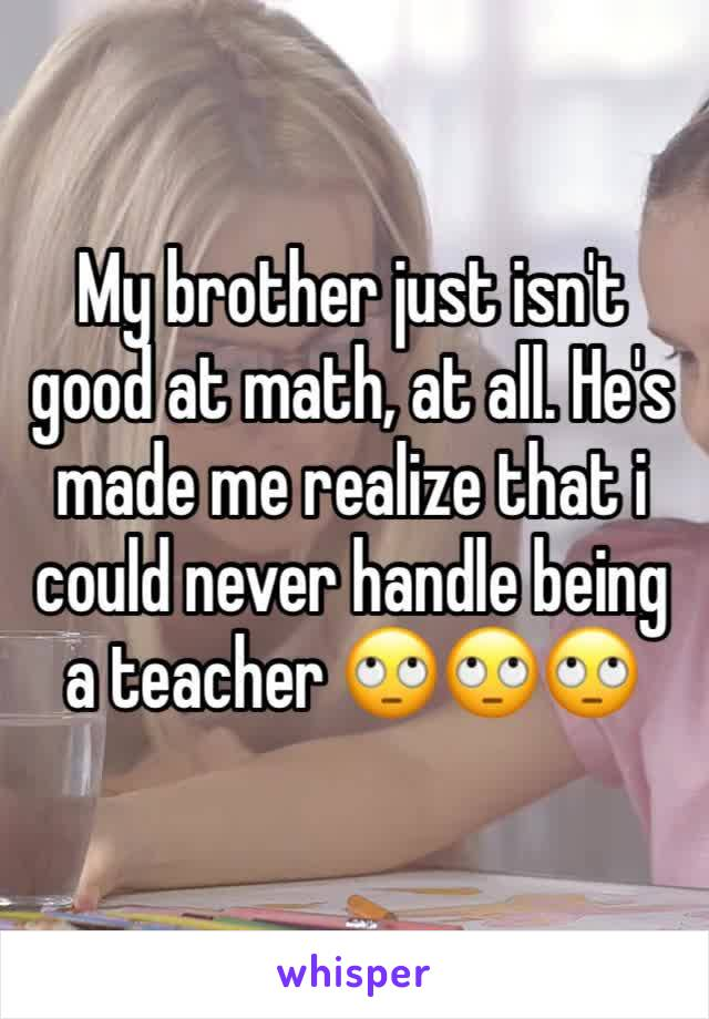 My brother just isn't good at math, at all. He's made me realize that i could never handle being a teacher 🙄🙄🙄