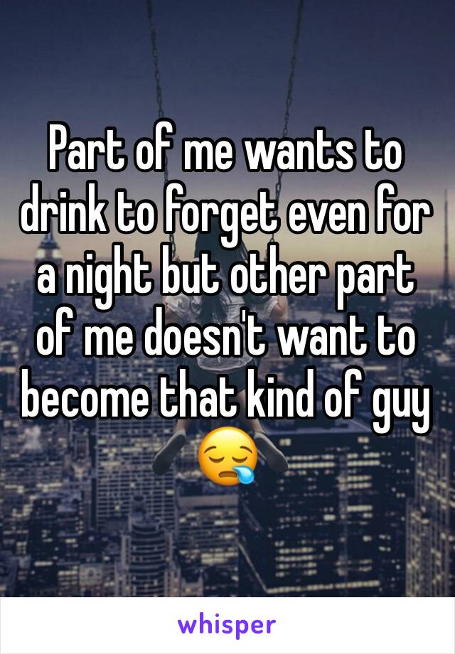 Part of me wants to drink to forget even for a night but other part of me doesn't want to become that kind of guy 😪