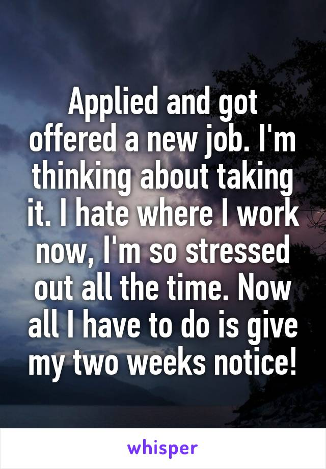 Applied and got offered a new job. I'm thinking about taking it. I hate where I work now, I'm so stressed out all the time. Now all I have to do is give my two weeks notice!