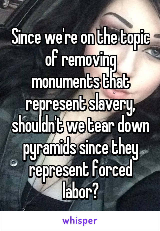 Since we're on the topic of removing monuments that represent slavery, shouldn't we tear down pyramids since they represent forced labor?