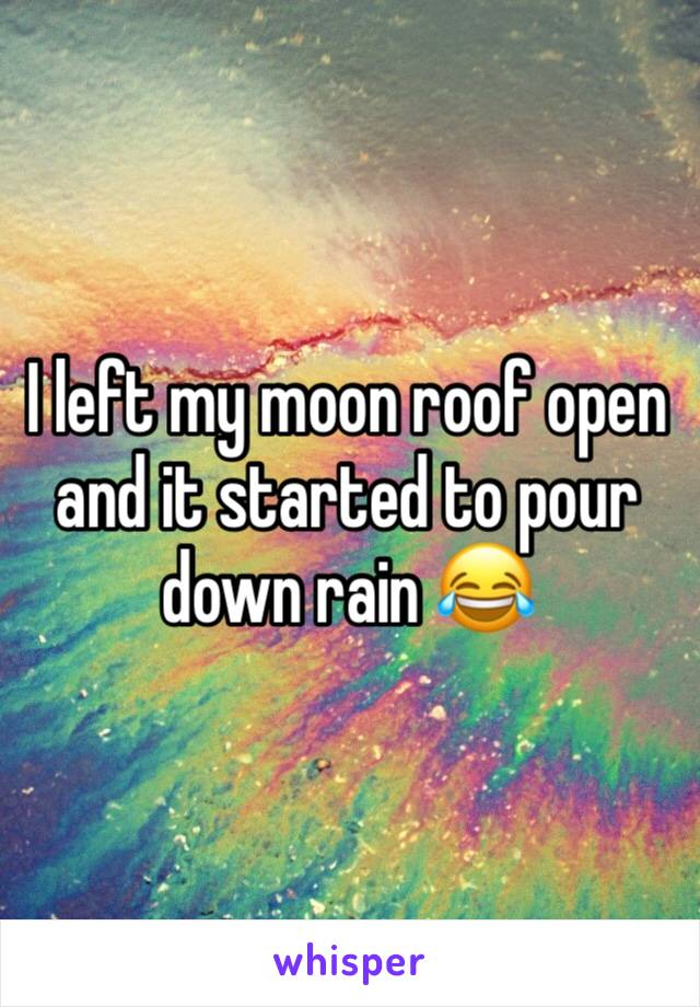 I left my moon roof open and it started to pour down rain 😂