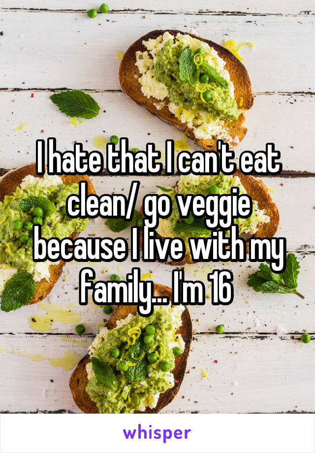 I hate that I can't eat clean/ go veggie because I live with my family... I'm 16