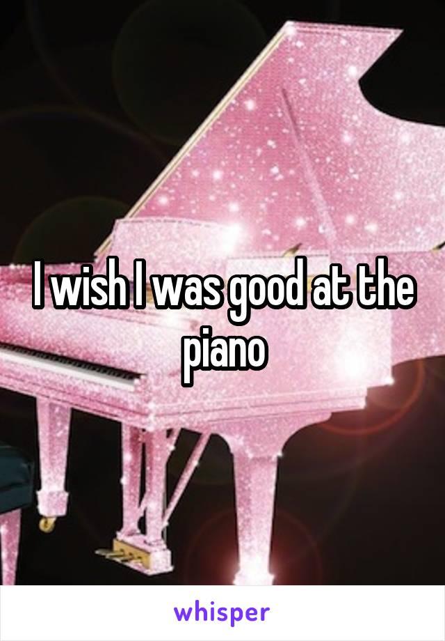 I wish I was good at the piano