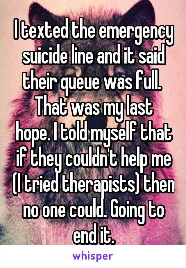 I texted the emergency suicide line and it said their queue was full.  That was my last hope. I told myself that if they couldn't help me (I tried therapists) then no one could. Going to end it.