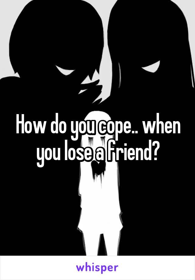 How do you cope.. when you lose a friend?