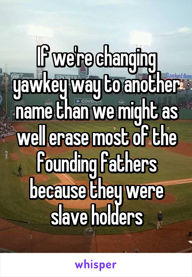 If we're changing yawkey way to another name than we might as well erase most of the founding fathers because they were slave holders