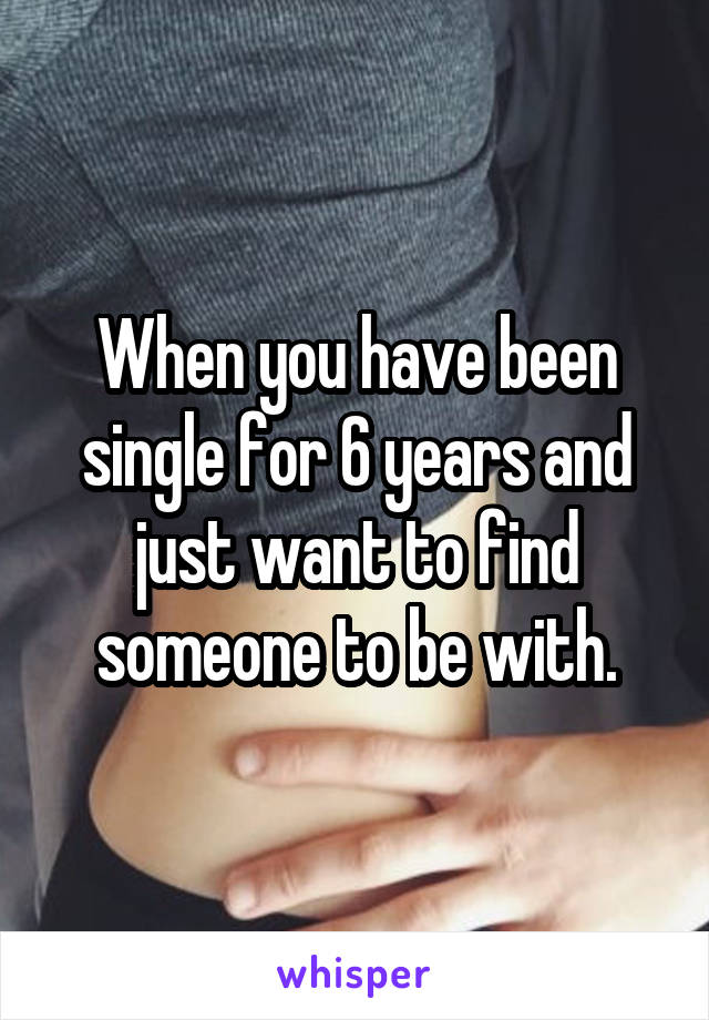 When you have been single for 6 years and just want to find someone to be with.